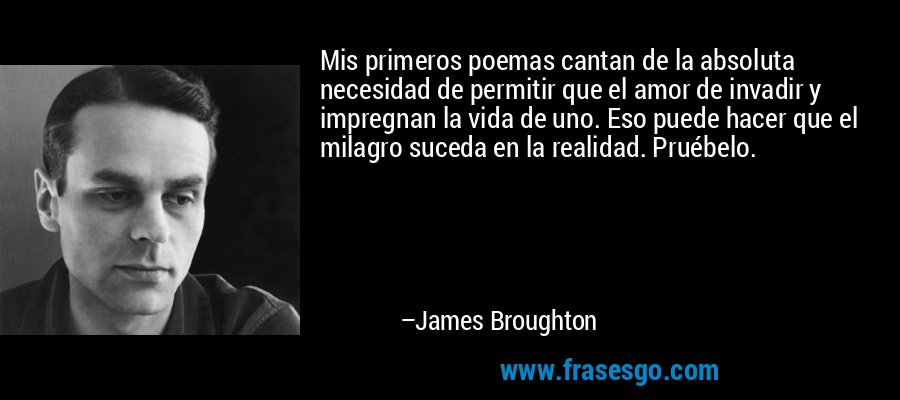 Mis primeros poemas cantan de la absoluta necesidad de permitir que el amor de invadir y impregnan la vida de uno. Eso puede hacer que el milagro suceda en la realidad. Pruébelo. – James Broughton
