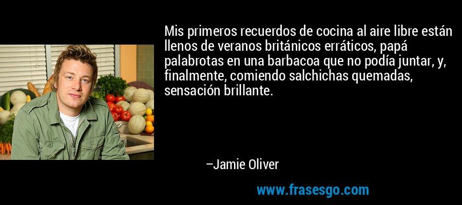 Mis primeros recuerdos de cocina al aire libre están llenos de veranos británicos erráticos, papá palabrotas en una barbacoa que no podía juntar, y, finalmente, comiendo salchichas quemadas, sensación brillante. – Jamie Oliver