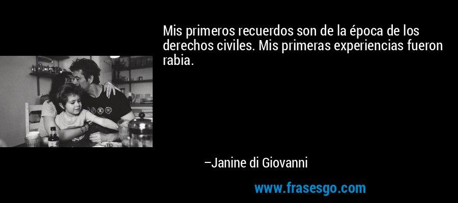 Mis primeros recuerdos son de la época de los derechos civiles. Mis primeras experiencias fueron rabia. – Janine di Giovanni