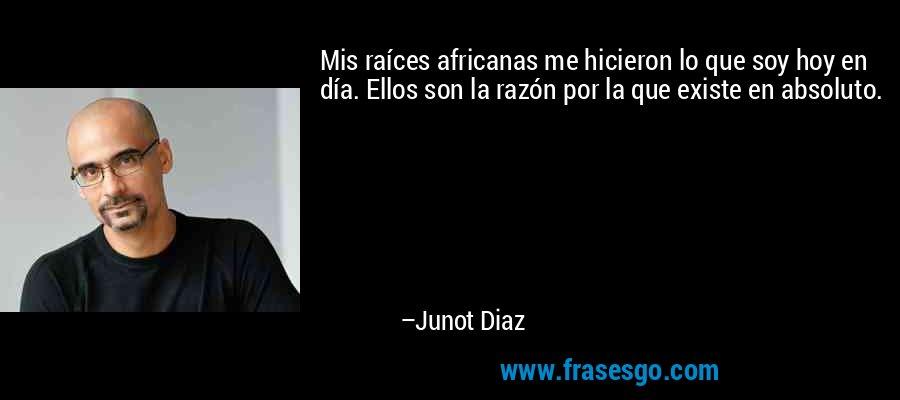 Mis raíces africanas me hicieron lo que soy hoy en día. Ellos son la razón por la que existe en absoluto. – Junot Diaz