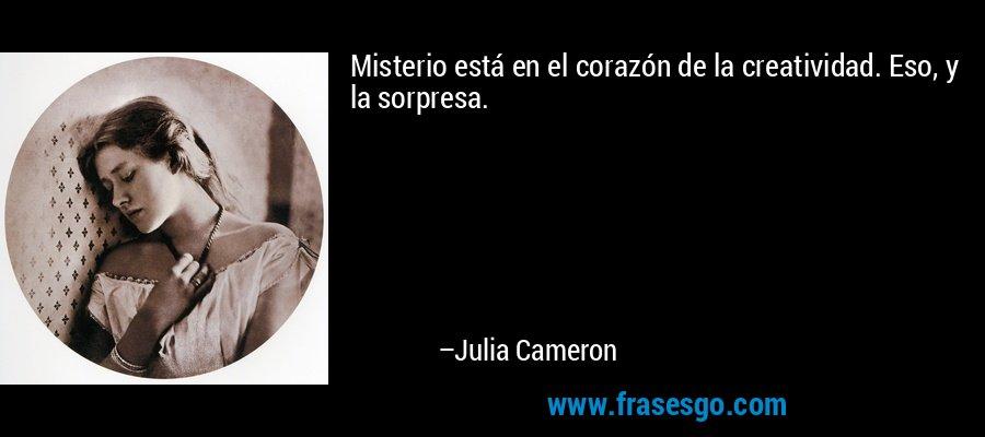 Misterio está en el corazón de la creatividad. Eso, y la sorpresa. – Julia Cameron