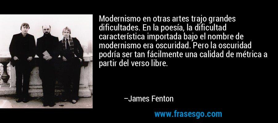 Modernismo en otras artes trajo grandes dificultades. En la poesía, la dificultad característica importada bajo el nombre de modernismo era oscuridad. Pero la oscuridad podría ser tan fácilmente una calidad de métrica a partir del verso libre. – James Fenton