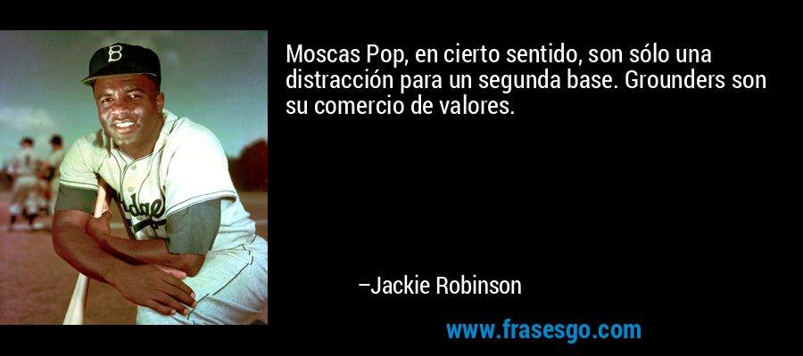 Moscas Pop, en cierto sentido, son sólo una distracción para un segunda base. Grounders son su comercio de valores. – Jackie Robinson