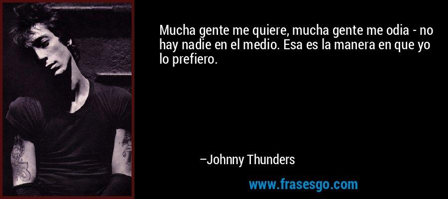 Mucha gente me quiere, mucha gente me odia - no hay nadie en el medio. Esa es la manera en que yo lo prefiero. – Johnny Thunders