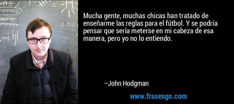 Mucha gente, muchas chicas han tratado de enseñarme las reglas para el fútbol. Y se podría pensar que sería meterse en mi cabeza de esa manera, pero yo no lo entiendo. – John Hodgman