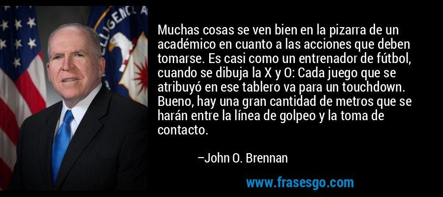 Muchas cosas se ven bien en la pizarra de un académico en cuanto a las acciones que deben tomarse. Es casi como un entrenador de fútbol, cuando se dibuja la X y O: Cada juego que se atribuyó en ese tablero va para un touchdown. Bueno, hay una gran cantidad de metros que se harán entre la línea de golpeo y la toma de contacto. – John O. Brennan