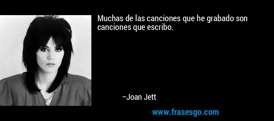 Muchas de las canciones que he grabado son canciones que escribo. – Joan Jett