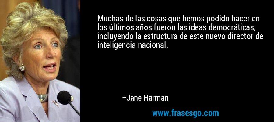Muchas de las cosas que hemos podido hacer en los últimos años fueron las ideas democráticas, incluyendo la estructura de este nuevo director de inteligencia nacional. – Jane Harman