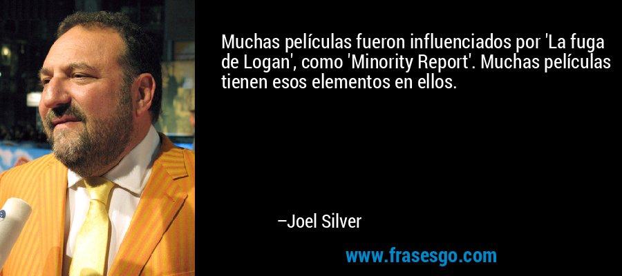 Muchas películas fueron influenciados por 'La fuga de Logan', como 'Minority Report'. Muchas películas tienen esos elementos en ellos. – Joel Silver