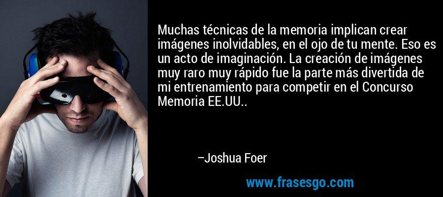 Muchas técnicas de la memoria implican crear imágenes inolvidables, en el ojo de tu mente. Eso es un acto de imaginación. La creación de imágenes muy raro muy rápido fue la parte más divertida de mi entrenamiento para competir en el Concurso Memoria EE.UU.. – Joshua Foer