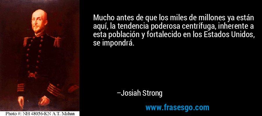 Mucho antes de que los miles de millones ya están aquí, la tendencia poderosa centrífuga, inherente a esta población y fortalecido en los Estados Unidos, se impondrá. – Josiah Strong
