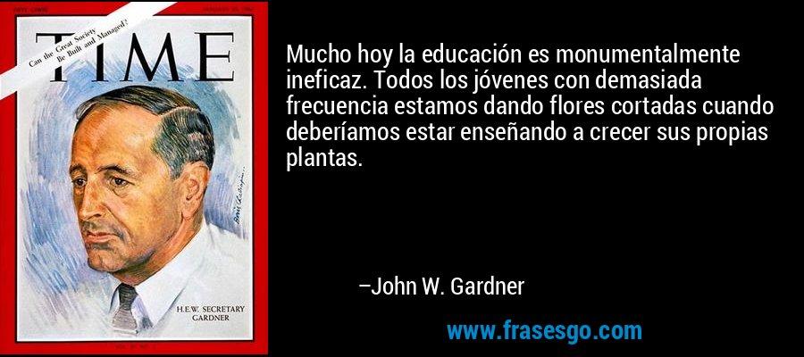 Mucho hoy la educación es monumentalmente ineficaz. Todos los jóvenes con demasiada frecuencia estamos dando flores cortadas cuando deberíamos estar enseñando a crecer sus propias plantas. – John W. Gardner