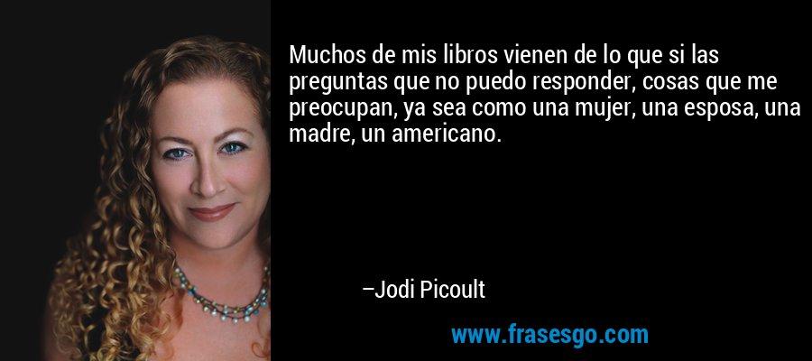 Muchos de mis libros vienen de lo que si las preguntas que no puedo responder, cosas que me preocupan, ya sea como una mujer, una esposa, una madre, un americano. – Jodi Picoult