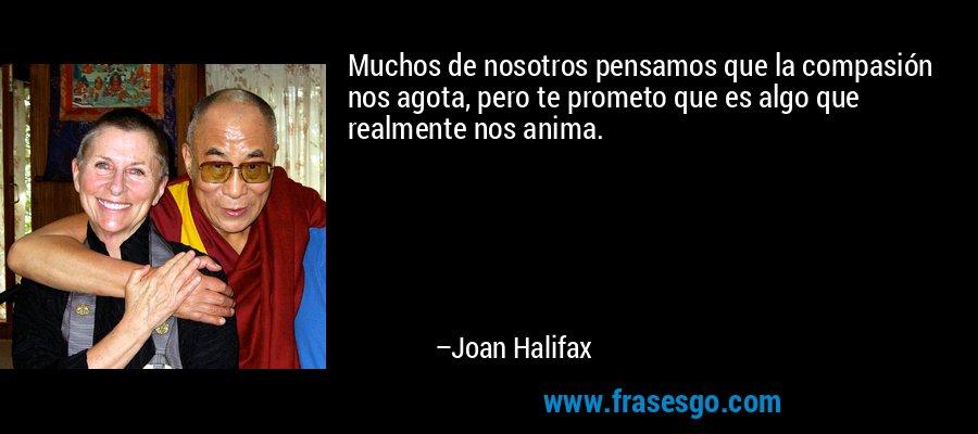 Muchos de nosotros pensamos que la compasión nos agota, pero te prometo que es algo que realmente nos anima. – Joan Halifax