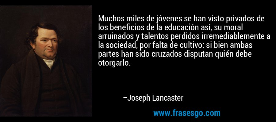 Muchos miles de jóvenes se han visto privados de los beneficios de la educación así, su moral arruinados y talentos perdidos irremediablemente a la sociedad, por falta de cultivo: si bien ambas partes han sido cruzados disputan quién debe otorgarlo. – Joseph Lancaster