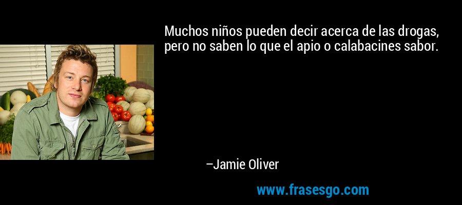 Muchos niños pueden decir acerca de las drogas, pero no saben lo que el apio o calabacines sabor. – Jamie Oliver