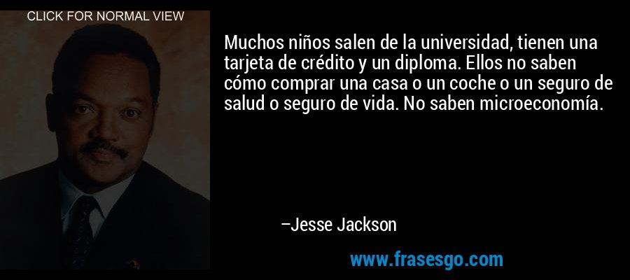 Muchos niños salen de la universidad, tienen una tarjeta de crédito y un diploma. Ellos no saben cómo comprar una casa o un coche o un seguro de salud o seguro de vida. No saben microeconomía. – Jesse Jackson