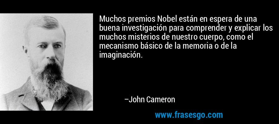 Muchos premios Nobel están en espera de una buena investigación para comprender y explicar los muchos misterios de nuestro cuerpo, como el mecanismo básico de la memoria o de la imaginación. – John Cameron