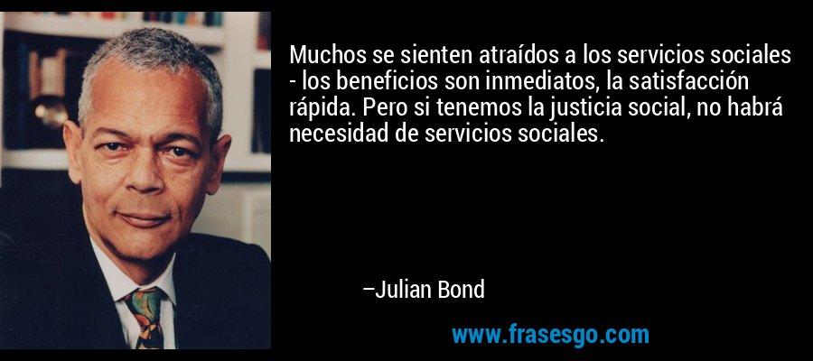 Muchos se sienten atraídos a los servicios sociales - los beneficios son inmediatos, la satisfacción rápida. Pero si tenemos la justicia social, no habrá necesidad de servicios sociales. – Julian Bond