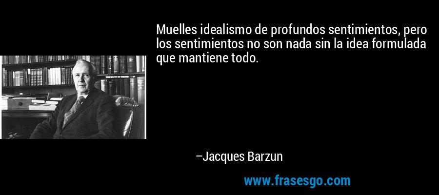 Muelles idealismo de profundos sentimientos, pero los sentimientos no son nada sin la idea formulada que mantiene todo. – Jacques Barzun