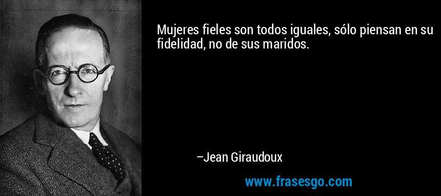 Mujeres fieles son todos iguales, sólo piensan en su fidelidad, no de sus maridos. – Jean Giraudoux