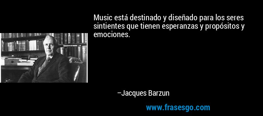 Music está destinado y diseñado para los seres sintientes que tienen esperanzas y propósitos y emociones. – Jacques Barzun