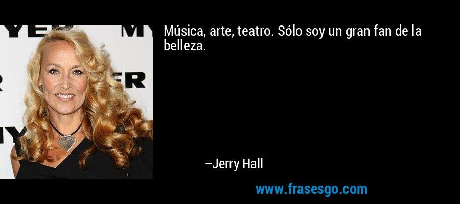 Música, arte, teatro. Sólo soy un gran fan de la belleza. – Jerry Hall