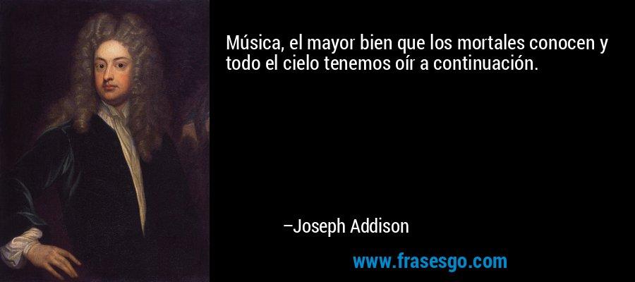 Música, el mayor bien que los mortales conocen y todo el cielo tenemos oír a continuación. – Joseph Addison