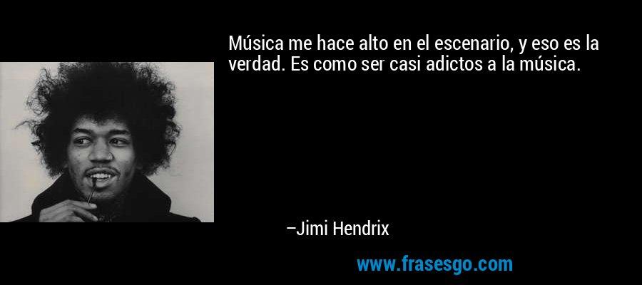 Música me hace alto en el escenario, y eso es la verdad. Es como ser casi adictos a la música. – Jimi Hendrix