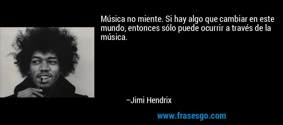 Música no miente. Si hay algo que cambiar en este mundo, entonces sólo puede ocurrir a través de la música. – Jimi Hendrix
