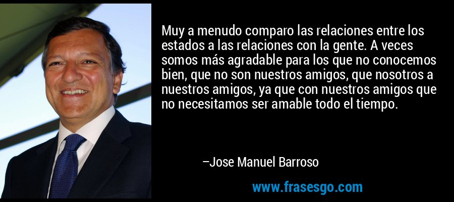Muy a menudo comparo las relaciones entre los estados a las relaciones con la gente. A veces somos más agradable para los que no conocemos bien, que no son nuestros amigos, que nosotros a nuestros amigos, ya que con nuestros amigos que no necesitamos ser amable todo el tiempo. – Jose Manuel Barroso