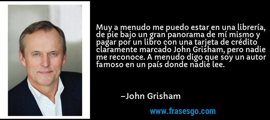Muy a menudo me puedo estar en una librería, de pie bajo un gran panorama de mí mismo y pagar por un libro con una tarjeta de crédito claramente marcado John Grisham, pero nadie me reconoce. A menudo digo que soy un autor famoso en un país donde nadie lee. – John Grisham