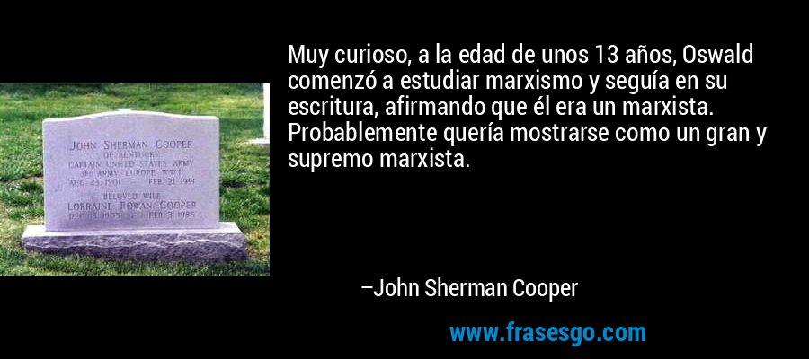 Muy curioso, a la edad de unos 13 años, Oswald comenzó a estudiar marxismo y seguía en su escritura, afirmando que él era un marxista. Probablemente quería mostrarse como un gran y supremo marxista. – John Sherman Cooper