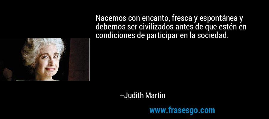 Nacemos con encanto, fresca y espontánea y debemos ser civilizados antes de que estén en condiciones de participar en la sociedad. – Judith Martin