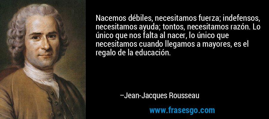 Nacemos débiles, necesitamos fuerza; indefensos, necesitamos ayuda; tontos, necesitamos razón. Lo único que nos falta al nacer, lo único que necesitamos cuando llegamos a mayores, es el regalo de la educación. – Jean-Jacques Rousseau