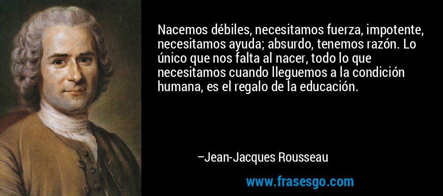 Nacemos débiles, necesitamos fuerza, impotente, necesitamos ayuda; absurdo, tenemos razón. Lo único que nos falta al nacer, todo lo que necesitamos cuando lleguemos a la condición humana, es el regalo de la educación. – Jean-Jacques Rousseau