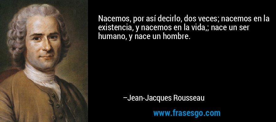 Nacemos, por así decirlo, dos veces; nacemos en la existencia, y nacemos en la vida,; nace un ser humano, y nace un hombre. – Jean-Jacques Rousseau