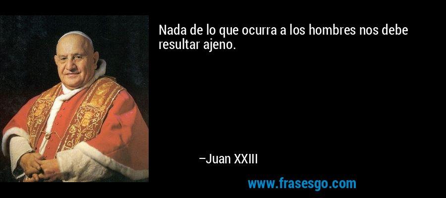 Nada de lo que ocurra a los hombres nos debe resultar ajeno. – Juan XXIII