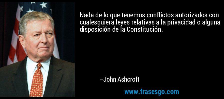 Nada de lo que tenemos conflictos autorizados con cualesquiera leyes relativas a la privacidad o alguna disposición de la Constitución. – John Ashcroft