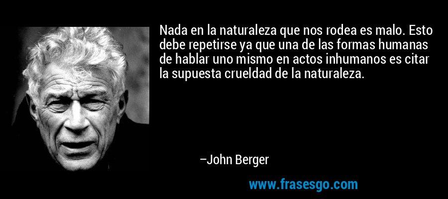 Nada en la naturaleza que nos rodea es malo. Esto debe repetirse ya que una de las formas humanas de hablar uno mismo en actos inhumanos es citar la supuesta crueldad de la naturaleza. – John Berger