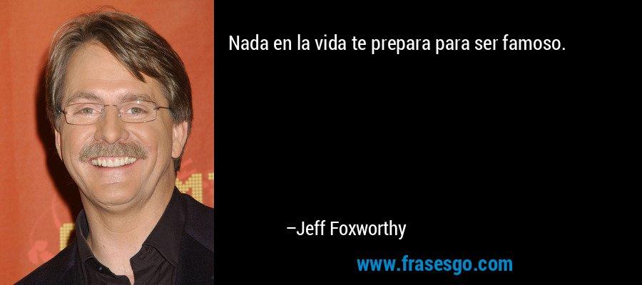 Nada en la vida te prepara para ser famoso. – Jeff Foxworthy