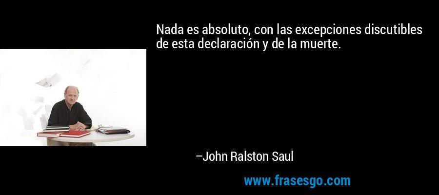 Nada es absoluto, con las excepciones discutibles de esta declaración y de la muerte. – John Ralston Saul