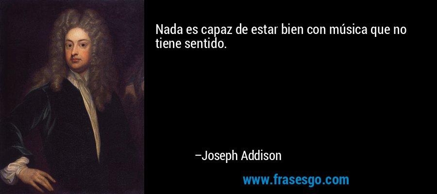 Nada es capaz de estar bien con música que no tiene sentido. – Joseph Addison