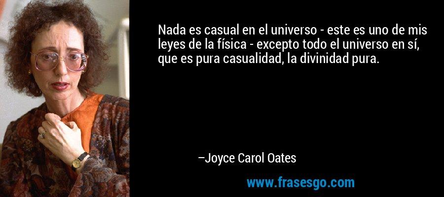 Nada es casual en el universo - este es uno de mis leyes de la física - excepto todo el universo en sí, que es pura casualidad, la divinidad pura. – Joyce Carol Oates