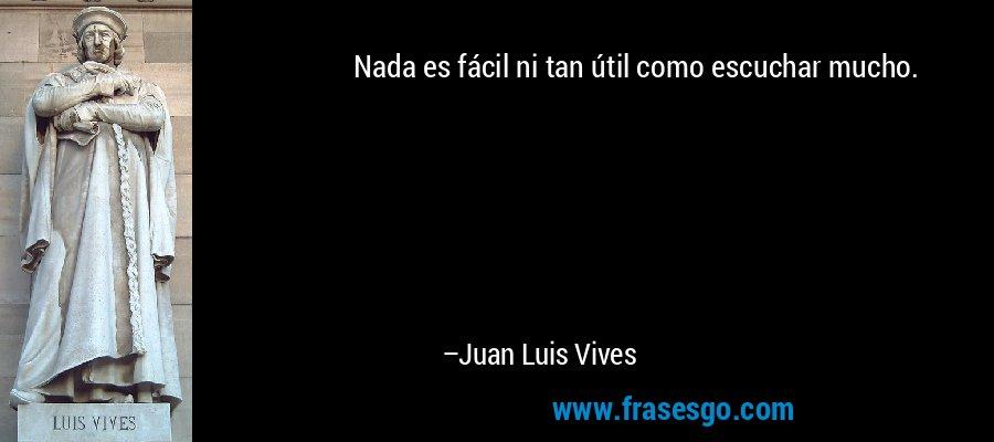 Nada es fácil ni tan útil como escuchar mucho. – Juan Luis Vives