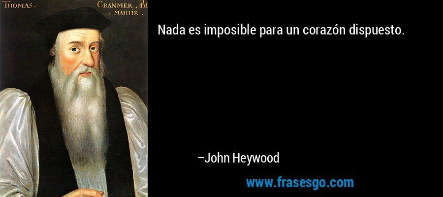 Nada es imposible para un corazón dispuesto. – John Heywood