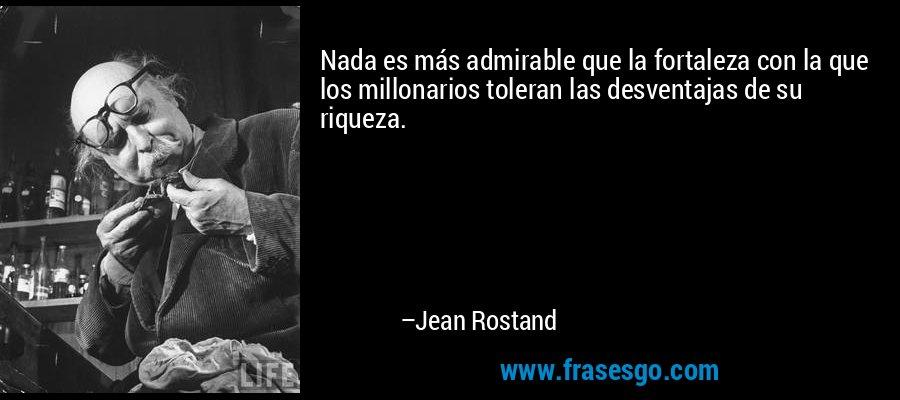 Nada es más admirable que la fortaleza con la que los millonarios toleran las desventajas de su riqueza. – Jean Rostand