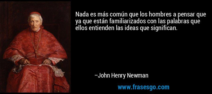 Nada es más común que los hombres a pensar que ya que están familiarizados con las palabras que ellos entienden las ideas que significan. – John Henry Newman