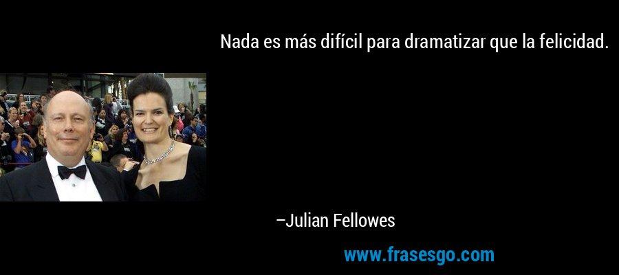Nada es más difícil para dramatizar que la felicidad. – Julian Fellowes