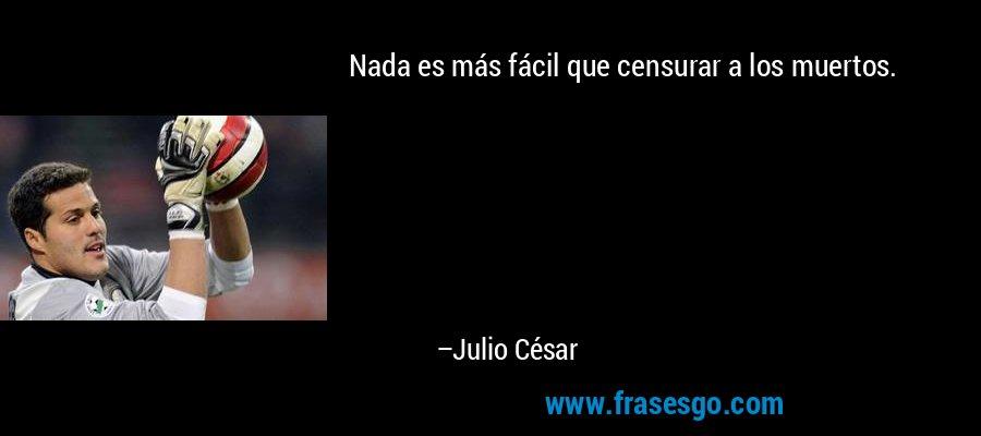 Nada es más fácil que censurar a los muertos. – Julio César